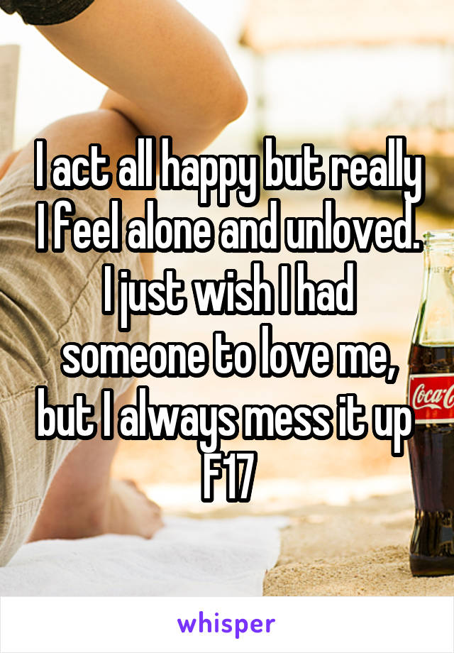 I act all happy but really I feel alone and unloved. I just wish I had someone to love me, but I always mess it up  F17