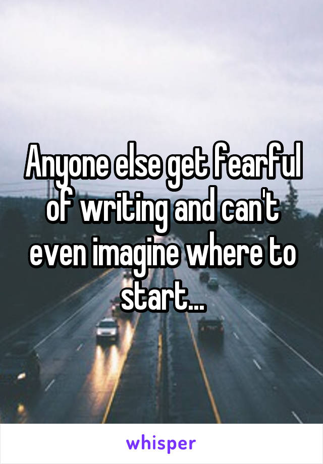 Anyone else get fearful of writing and can't even imagine where to start...