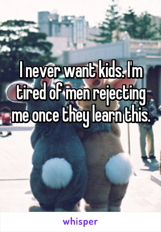 I never want kids. I'm tired of men rejecting me once they learn this.