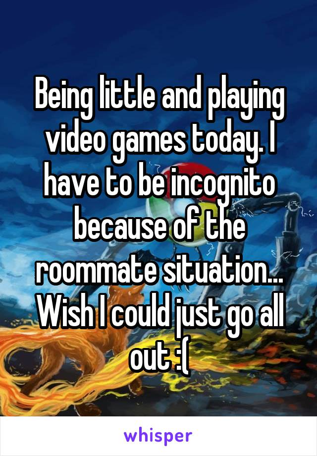 Being little and playing video games today. I have to be incognito because of the roommate situation... Wish I could just go all out :(