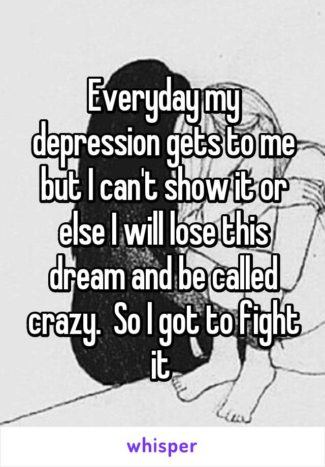 Everyday my depression gets to me but I can't show it or else I will lose this dream and be called crazy.  So I got to fight it