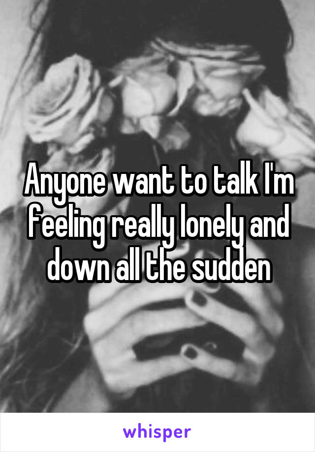 Anyone want to talk I'm feeling really lonely and down all the sudden