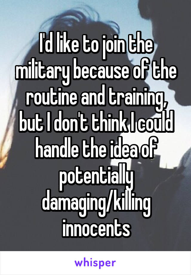 I'd like to join the military because of the routine and training, but I don't think I could handle the idea of potentially damaging/killing innocents
