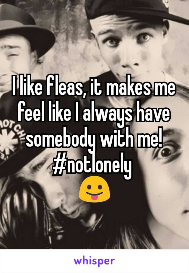 I like fleas, it makes me feel like I always have somebody with me! #notlonely  😛