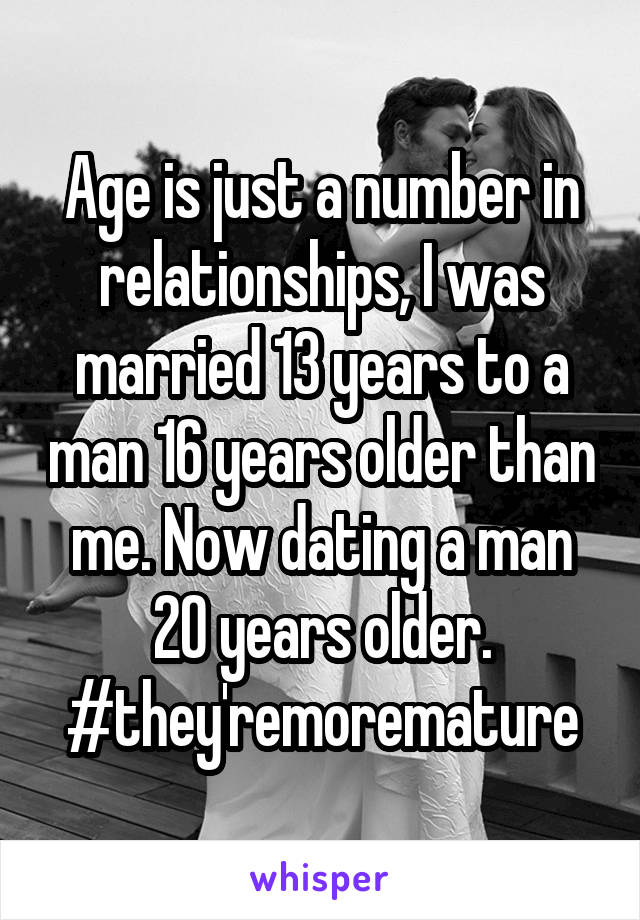 Age is just a number in relationships, I was married 13 years to a man 16 years older than me. Now dating a man 20 years older. #they'remoremature