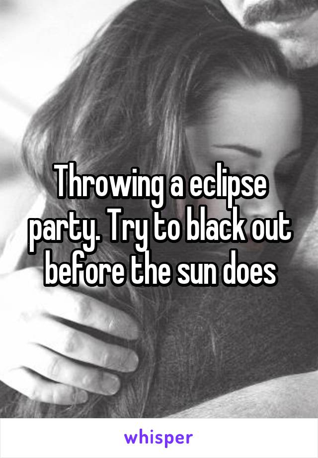 Throwing a eclipse party. Try to black out before the sun does