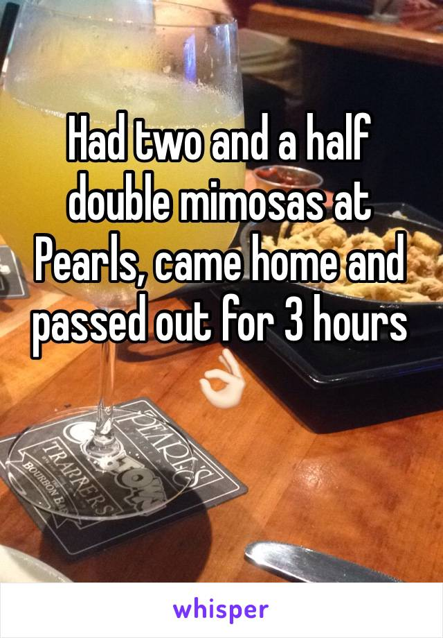 Had two and a half double mimosas at Pearls, came home and passed out for 3 hours 👌🏻