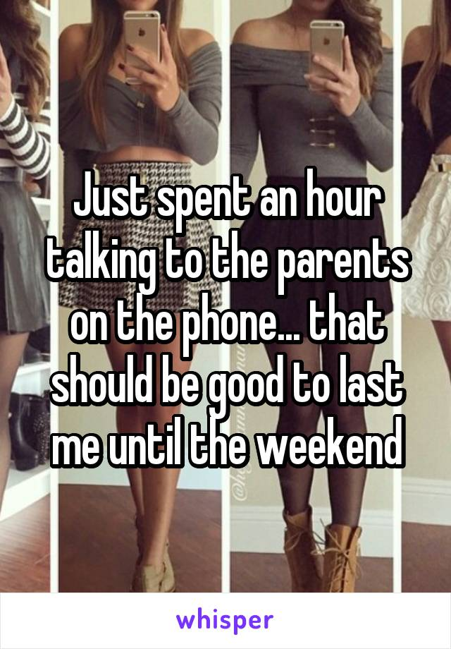 Just spent an hour talking to the parents on the phone... that should be good to last me until the weekend