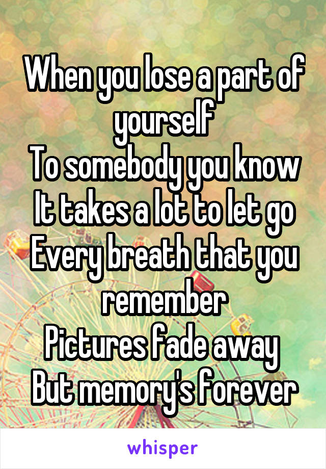 When you lose a part of yourself To somebody you know It takes a lot to let go Every breath that you remember Pictures fade away  But memory's forever