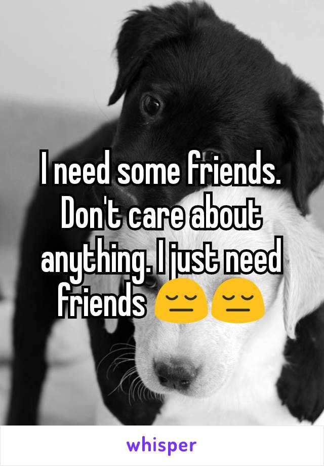 I need some friends. Don't care about anything. I just need friends 😔😔
