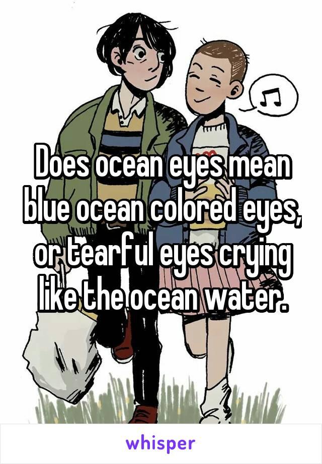 Does ocean eyes mean blue ocean colored eyes, or tearful eyes crying like the ocean water.