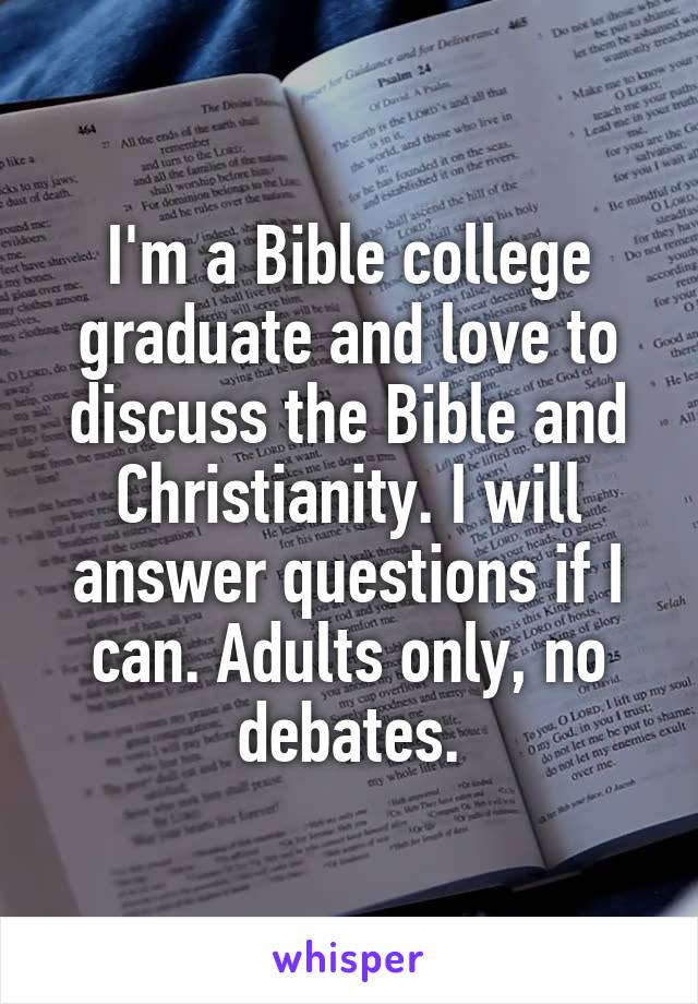 I'm a Bible college graduate and love to discuss the Bible and Christianity. I will answer questions if I can. Adults only, no debates.