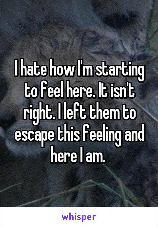 I hate how I'm starting to feel here. It isn't right. I left them to escape this feeling and here I am.