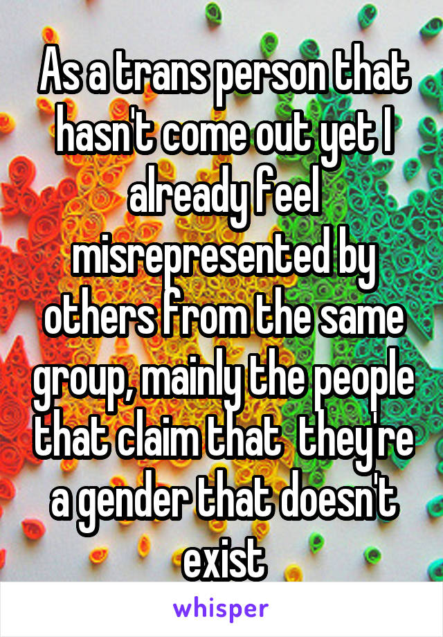 As a trans person that hasn't come out yet I already feel misrepresented by others from the same group, mainly the people that claim that  they're a gender that doesn't exist