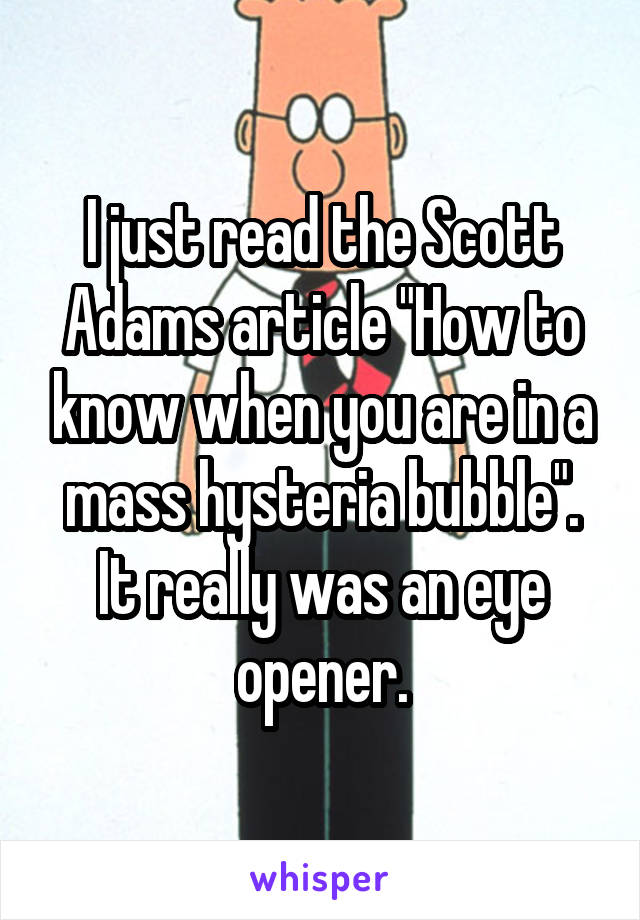 """I just read the Scott Adams article """"How to know when you are in a mass hysteria bubble"""". It really was an eye opener."""