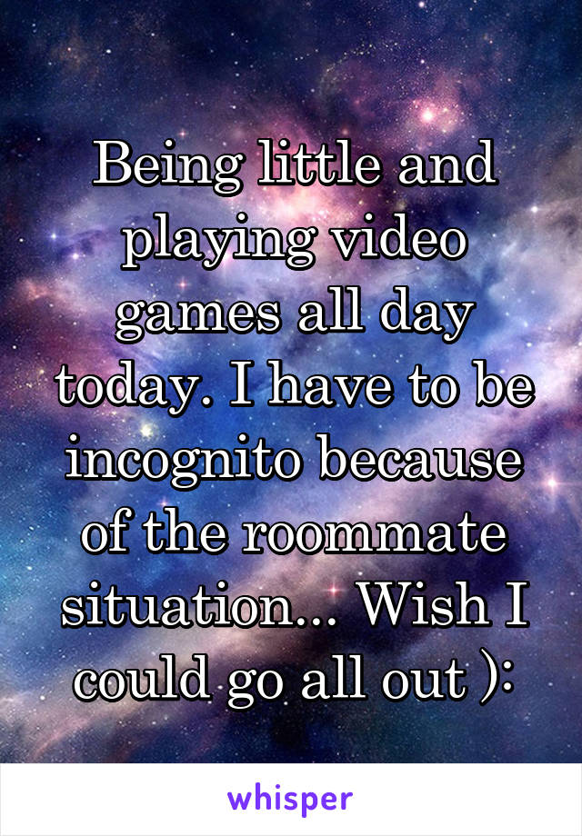 Being little and playing video games all day today. I have to be incognito because of the roommate situation... Wish I could go all out ):