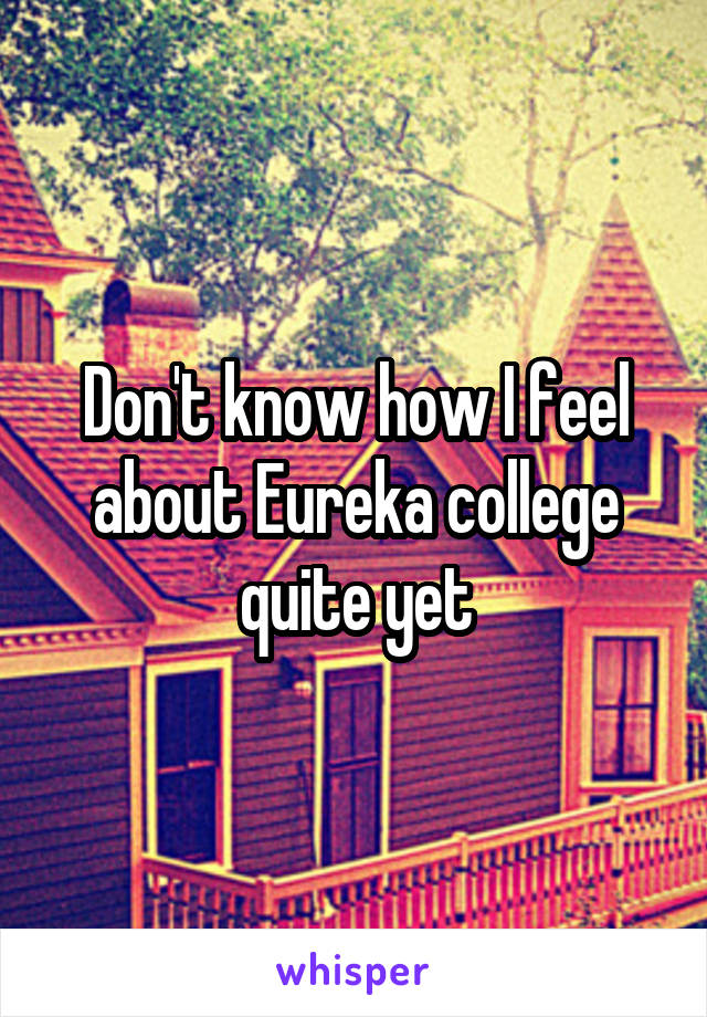 Don't know how I feel about Eureka college quite yet