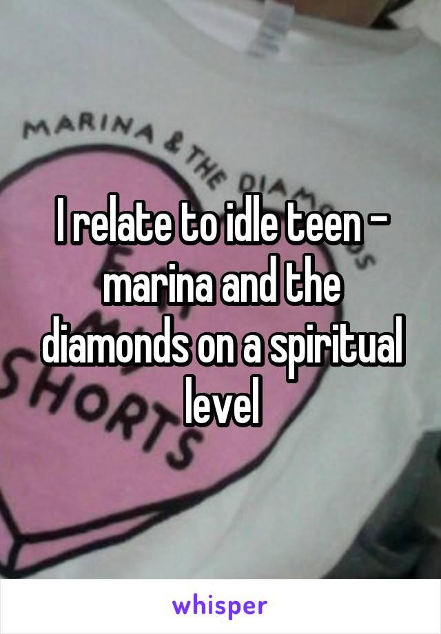 I relate to idle teen - marina and the diamonds on a spiritual level