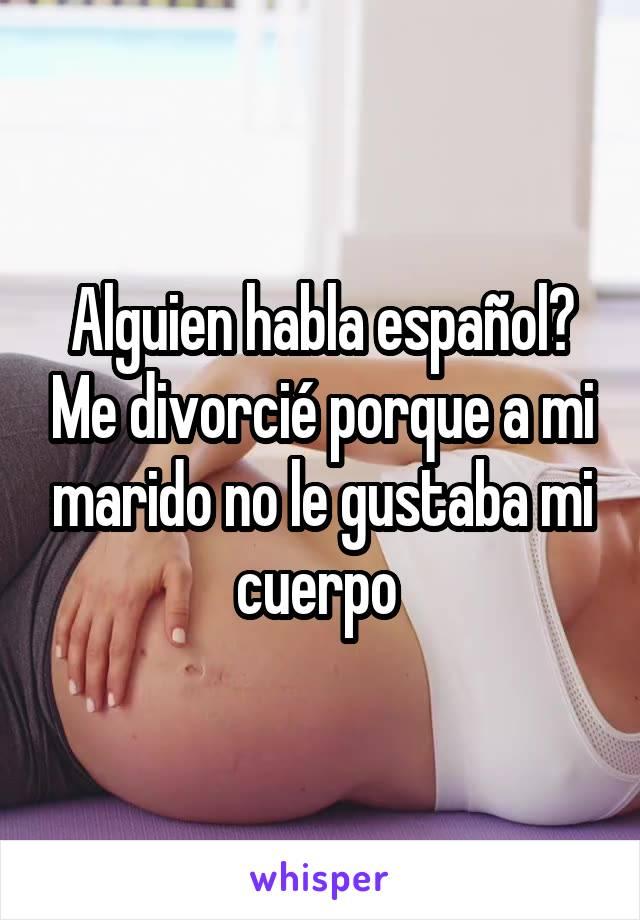 Alguien habla español? Me divorcié porque a mi marido no le gustaba mi cuerpo