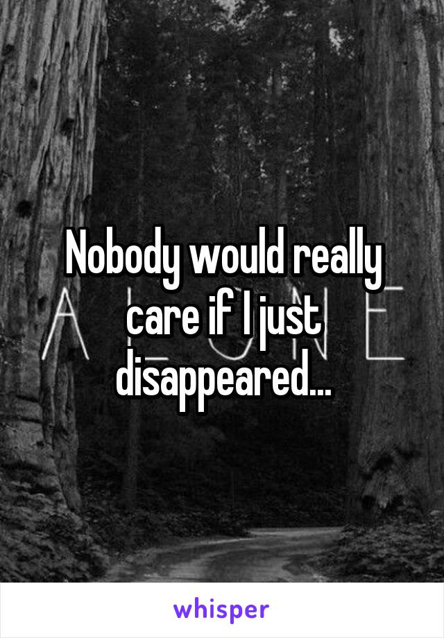 Nobody would really care if I just disappeared...