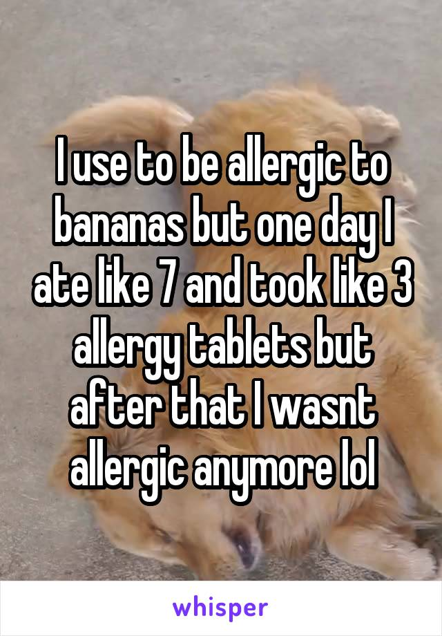 I use to be allergic to bananas but one day I ate like 7 and took like 3 allergy tablets but after that I wasnt allergic anymore lol