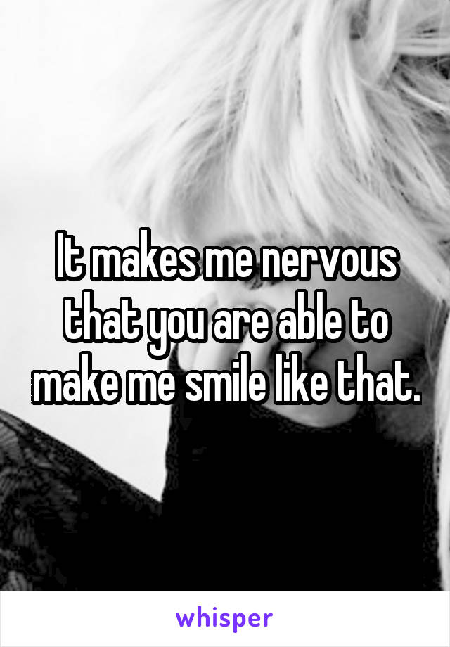 It makes me nervous that you are able to make me smile like that.