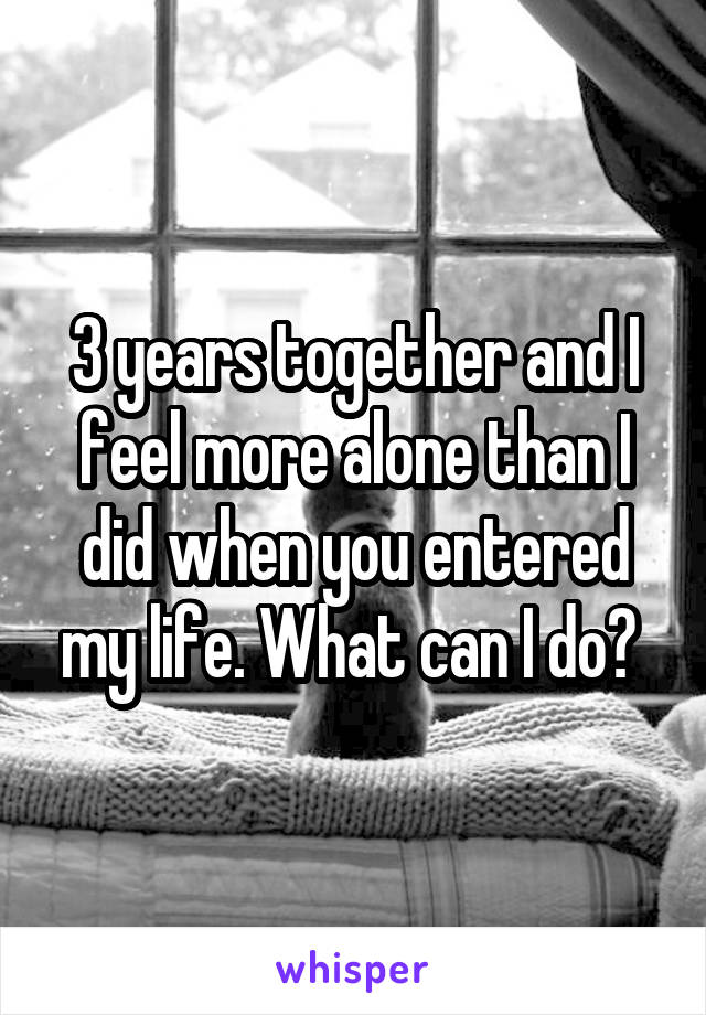 3 years together and I feel more alone than I did when you entered my life. What can I do?