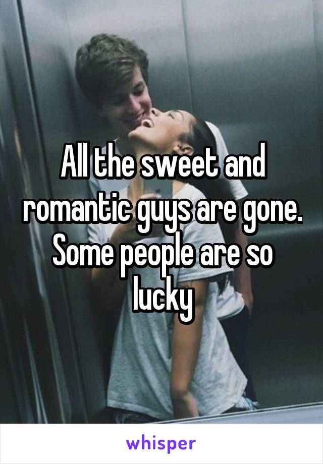 All the sweet and romantic guys are gone. Some people are so lucky