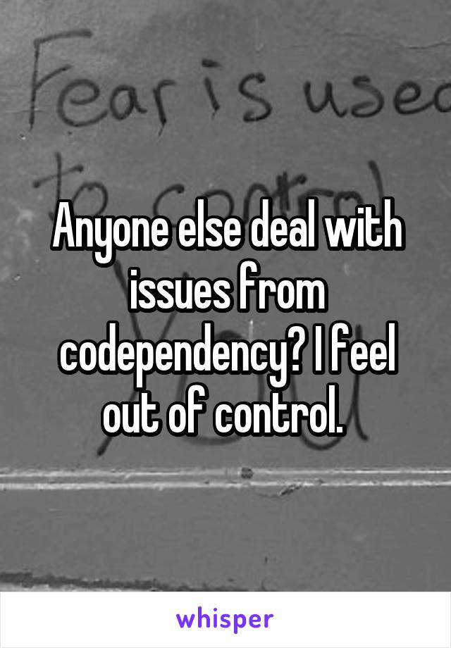 Anyone else deal with issues from codependency? I feel out of control.