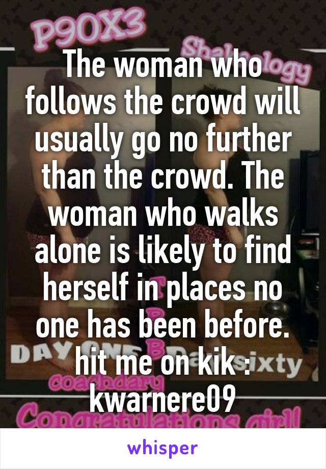 The woman who follows the crowd will usually go no further than the crowd. The woman who walks alone is likely to find herself in places no one has been before. hit me on kik : kwarnere09