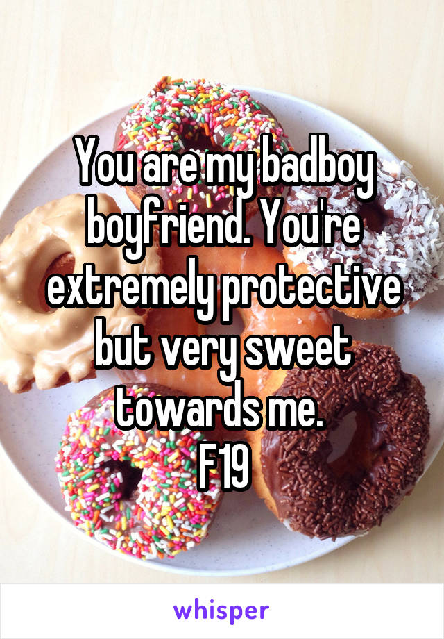 You are my badboy boyfriend. You're extremely protective but very sweet towards me.  F19