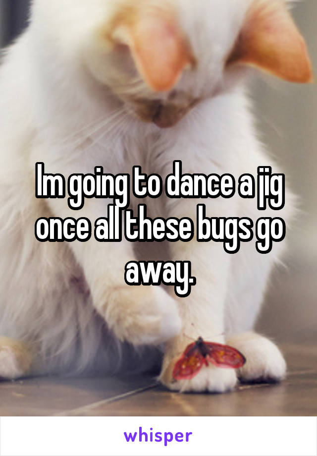 Im going to dance a jig once all these bugs go away.