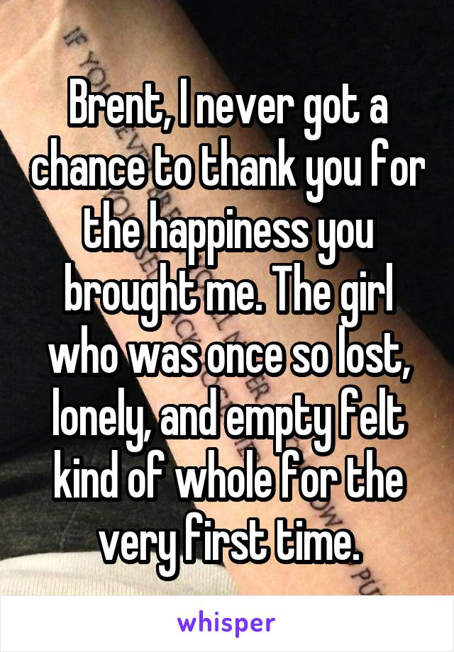 Brent, I never got a chance to thank you for the happiness you brought me. The girl who was once so lost, lonely, and empty felt kind of whole for the very first time.