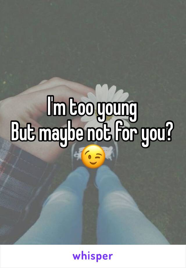 I'm too young But maybe not for you?😉