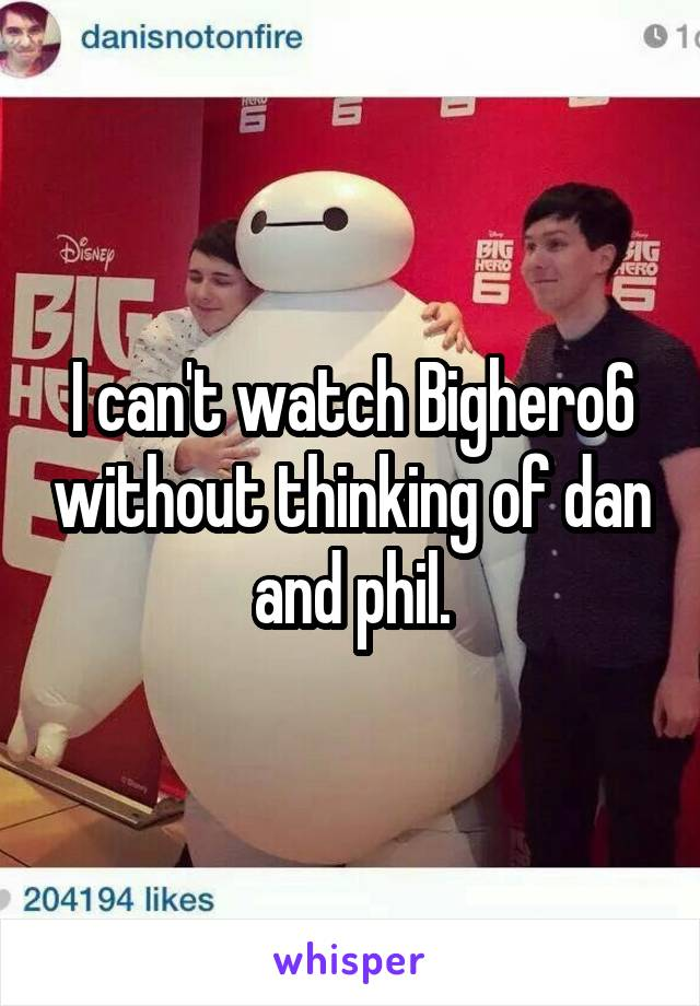 I can't watch Bighero6 without thinking of dan and phil.