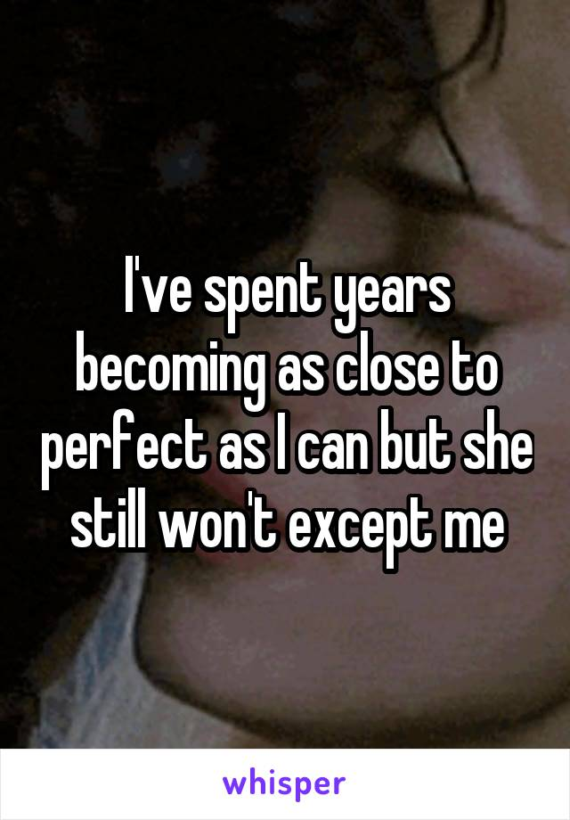 I've spent years becoming as close to perfect as I can but she still won't except me