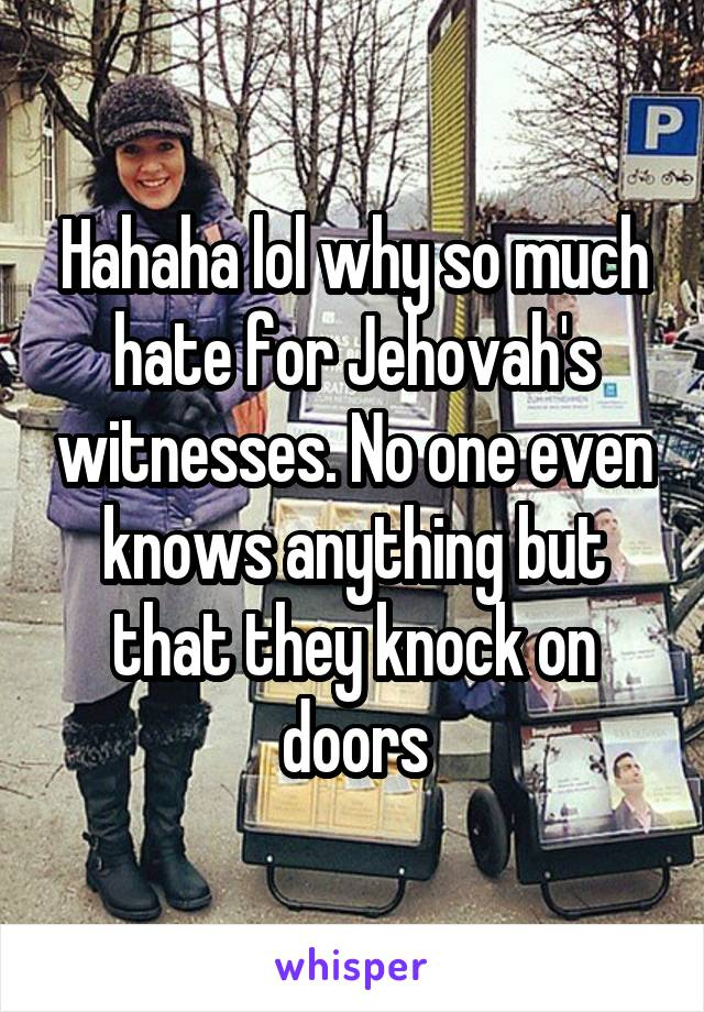 Hahaha lol why so much hate for Jehovah's witnesses. No one even knows anything but that they knock on doors
