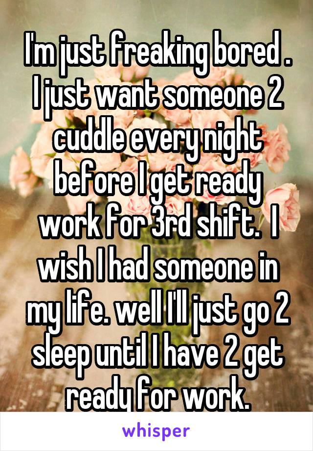 I'm just freaking bored . I just want someone 2 cuddle every night before I get ready work for 3rd shift.  I wish I had someone in my life. well I'll just go 2 sleep until I have 2 get ready for work.