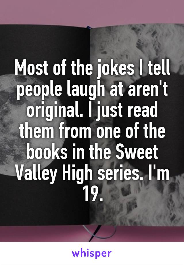 Most of the jokes I tell people laugh at aren't original. I just read them from one of the books in the Sweet Valley High series. I'm 19.