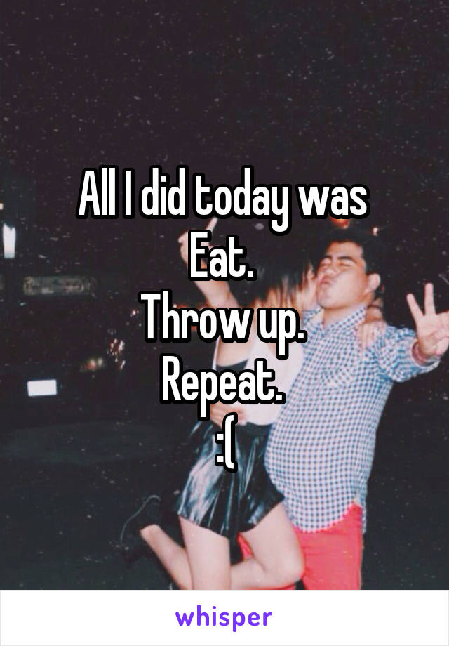 All I did today was  Eat.  Throw up.  Repeat.  :(