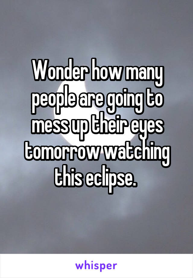 Wonder how many people are going to mess up their eyes tomorrow watching this eclipse.
