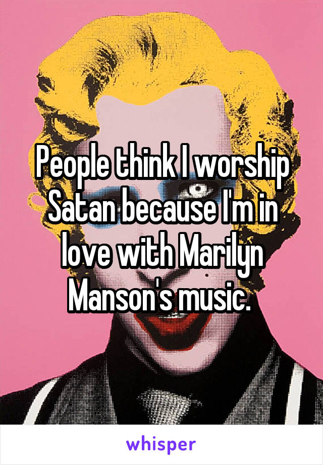 People think I worship Satan because I'm in love with Marilyn Manson's music.