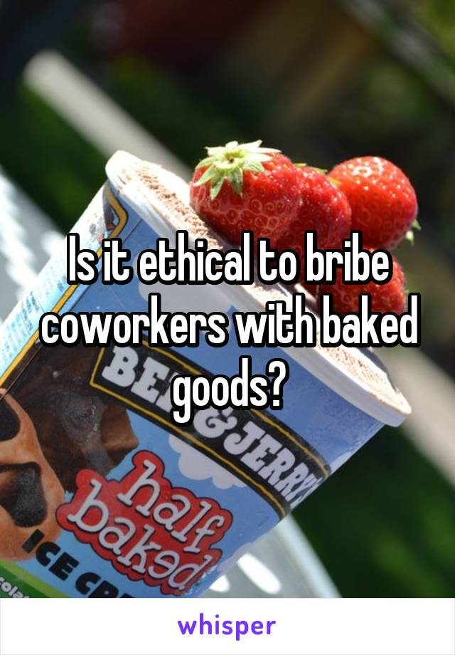 Is it ethical to bribe coworkers with baked goods?