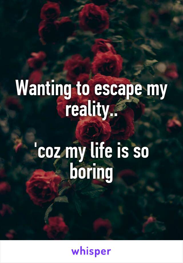 Wanting to escape my reality..  'coz my life is so boring