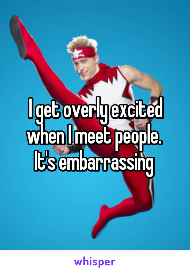I get overly excited when I meet people.  It's embarrassing