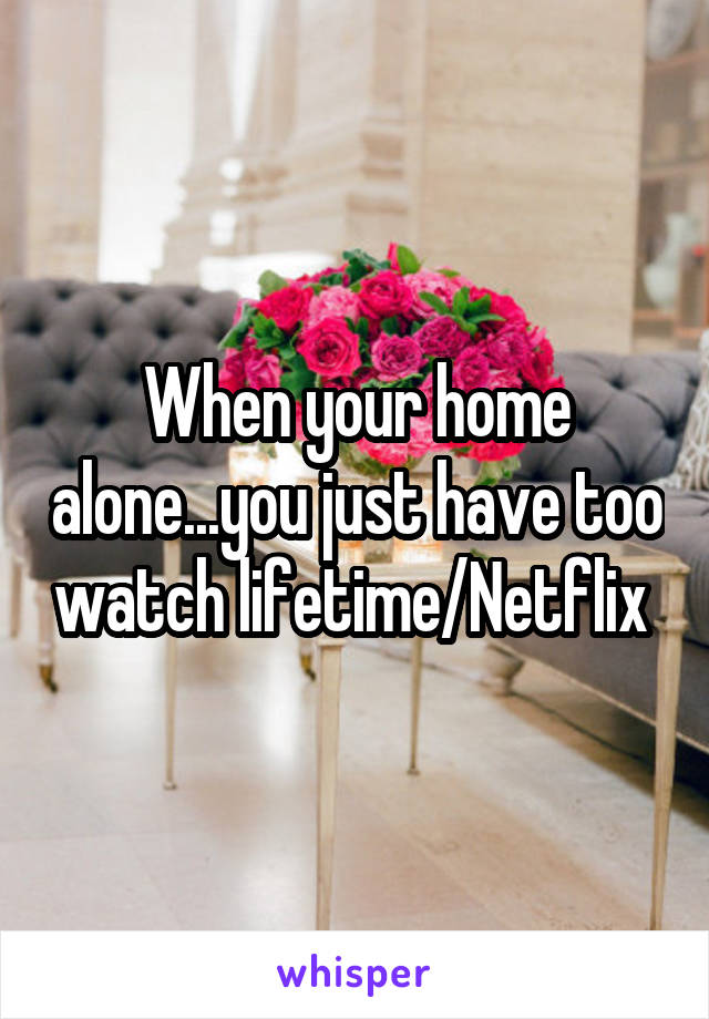 When your home alone...you just have too watch lifetime/Netflix
