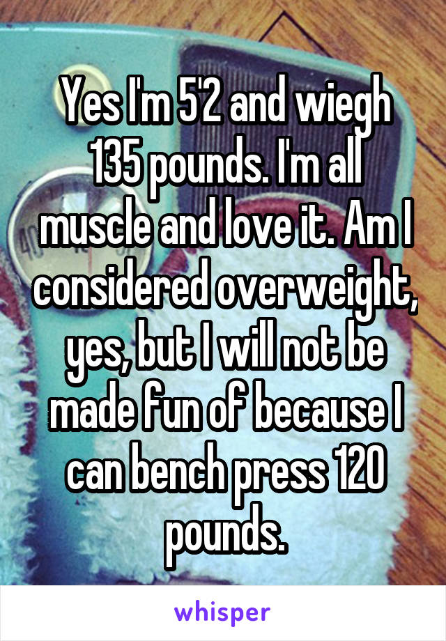Yes I'm 5'2 and wiegh 135 pounds. I'm all muscle and love it. Am I considered overweight, yes, but I will not be made fun of because I can bench press 120 pounds.
