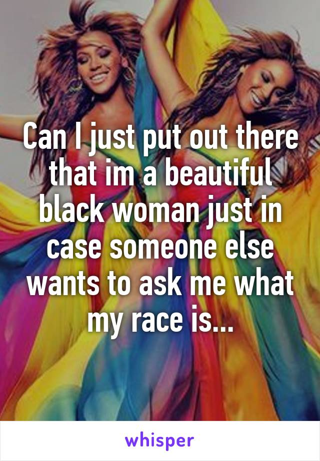 Can I just put out there that im a beautiful black woman just in case someone else wants to ask me what my race is...