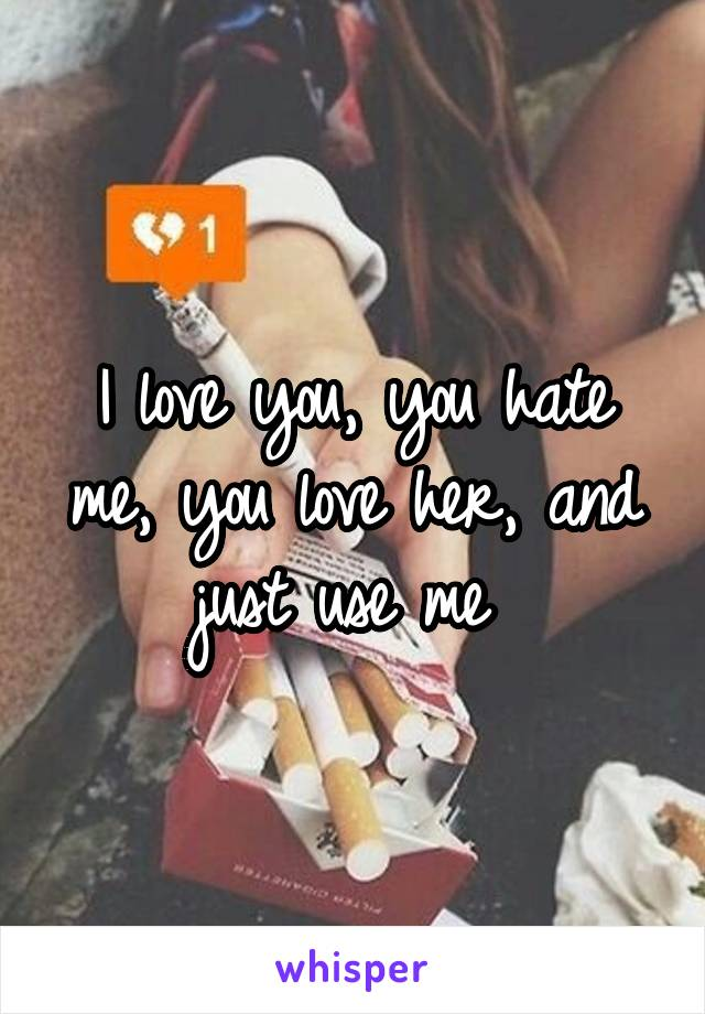 I love you, you hate me, you love her, and just use me