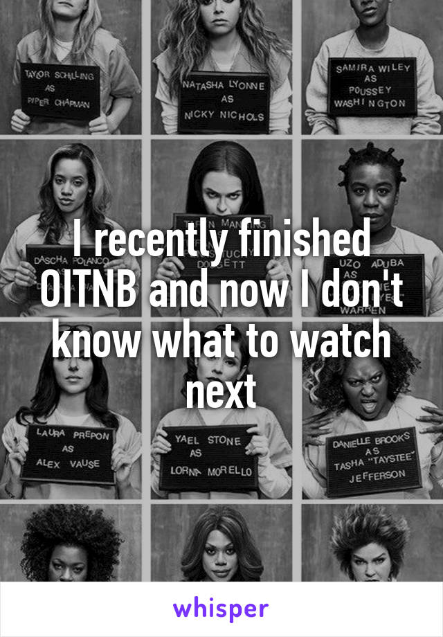 I recently finished OITNB and now I don't know what to watch next